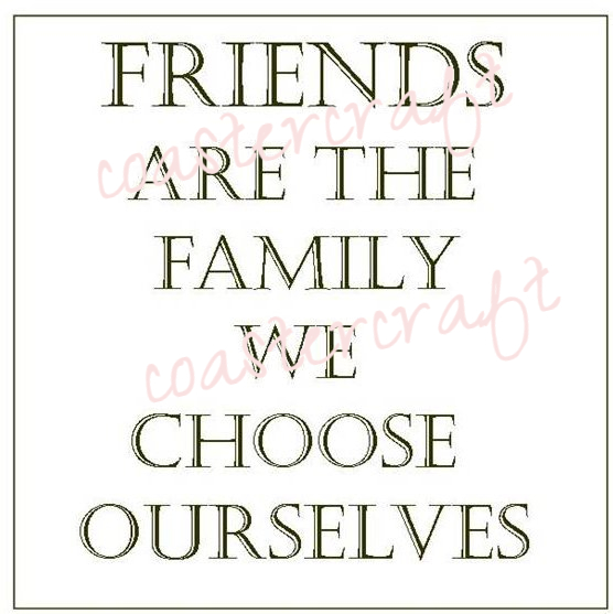 Friends Are The Family We Choose Ourselves